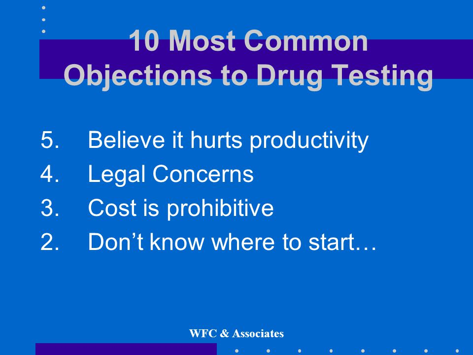 WFC & Associates 10 Most Common Objections to Drug Testing 5.Believe it hurts productivity 4.
