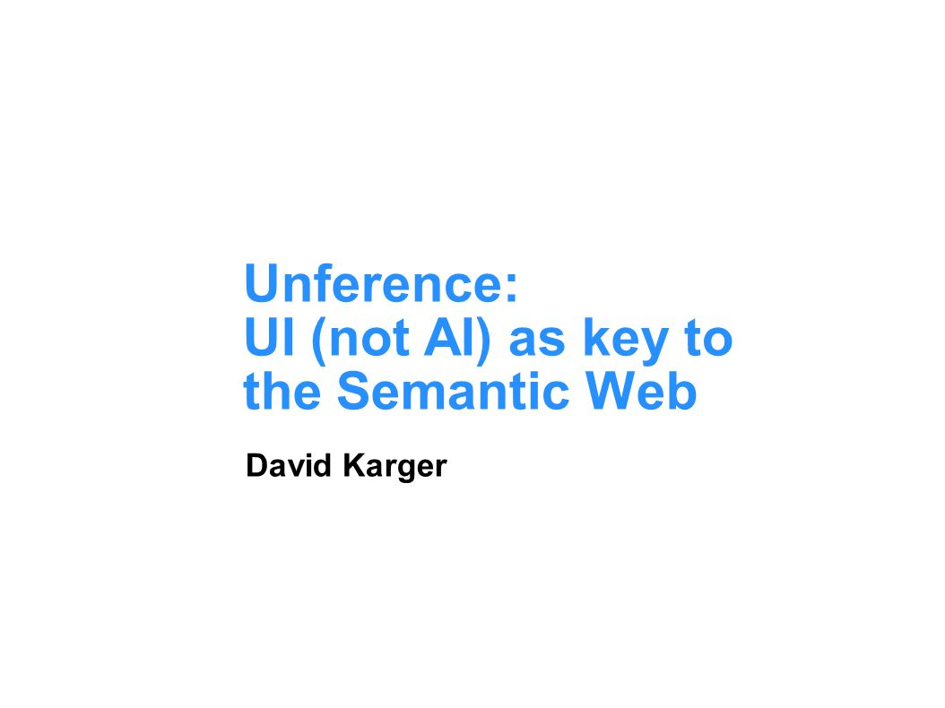 Unference: UI (not AI) as key to the Semantic Web David Karger