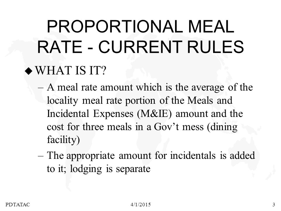 PDTATAC4/1/20153 PROPORTIONAL MEAL RATE - CURRENT RULES u WHAT IS IT? –A meal rate amount which is the average of the locality meal rate portion of th