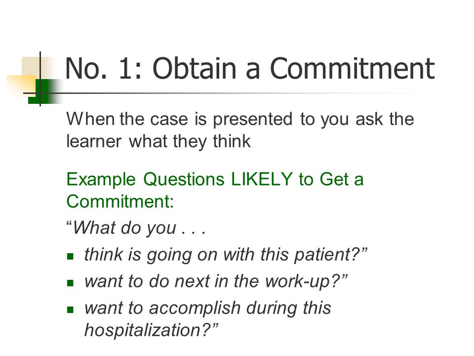 "No. 1: Obtain a Commitment When the case is presented to you ask the learner what they think Example Questions LIKELY to Get a Commitment: ""What do yo"