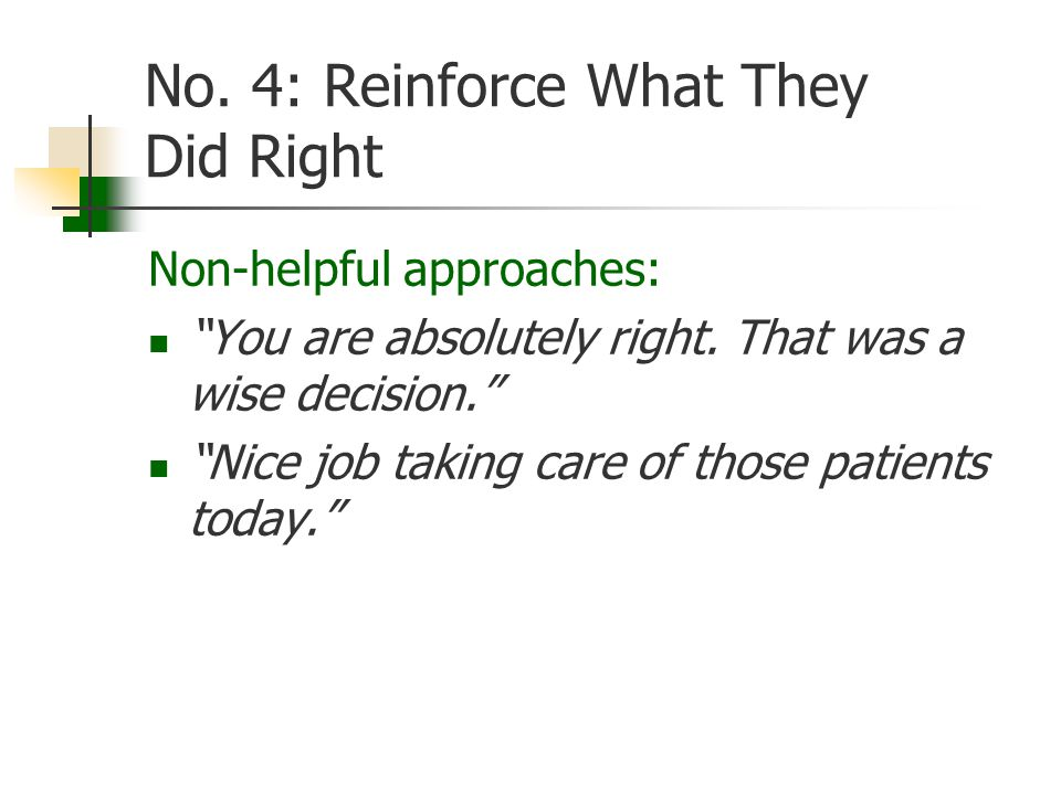 No. 4: Reinforce What They Did Right Non-helpful approaches: You are absolutely right.