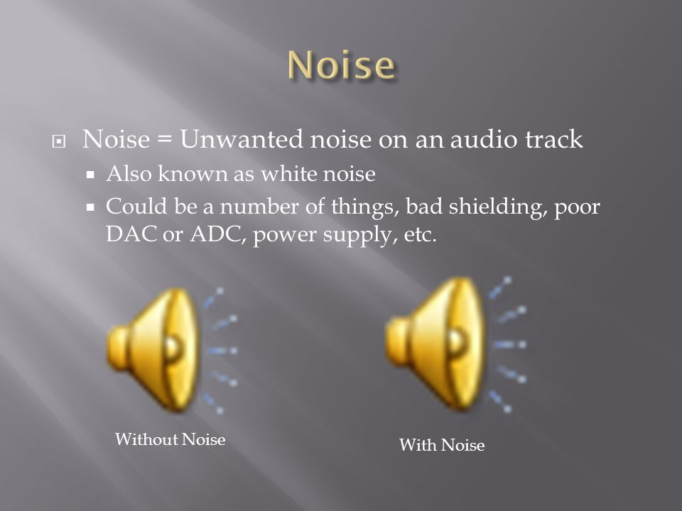  Noise = Unwanted noise on an audio track  Also known as white noise  Could be a number of things, bad shielding, poor DAC or ADC, power supply, etc.