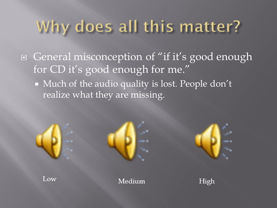 """ General misconception of """"if it's good enough for CD it's good enough for me.""""  Much of the audio quality is lost. People don't realize what they a"""