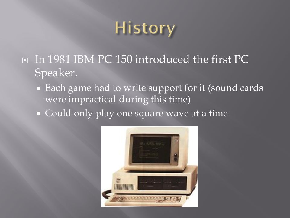  In 1981 IBM PC 150 introduced the first PC Speaker.  Each game had to write support for it (sound cards were impractical during this time)  Could