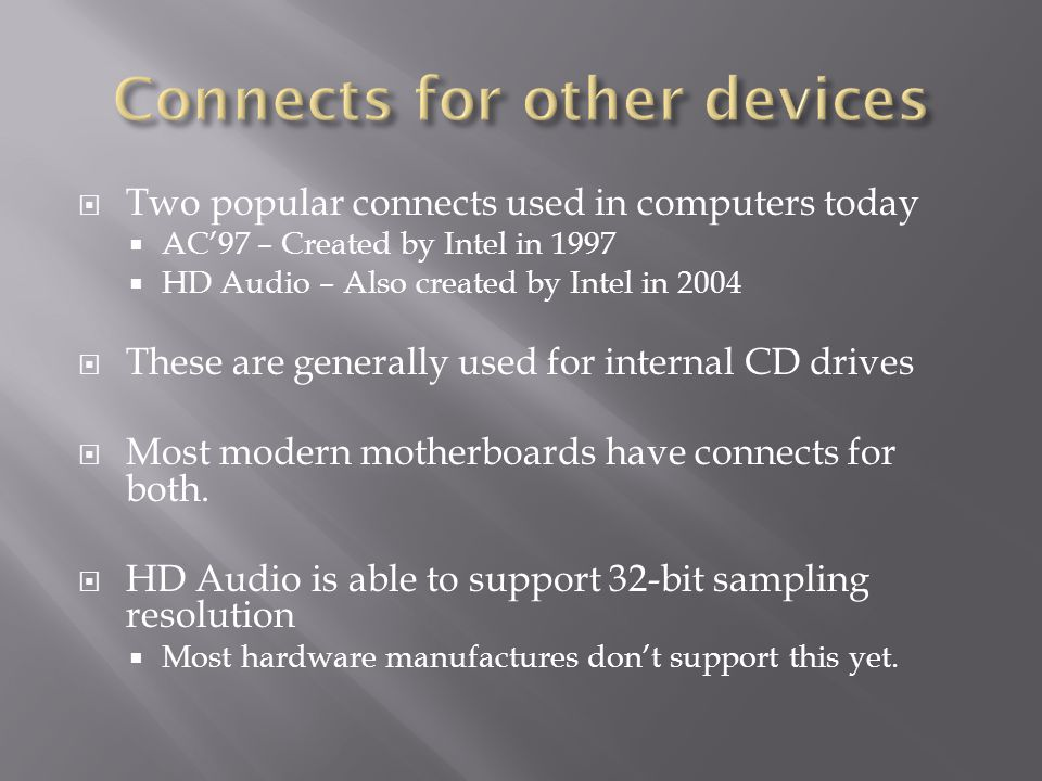  Two popular connects used in computers today  AC'97 – Created by Intel in 1997  HD Audio – Also created by Intel in 2004  These are generally use