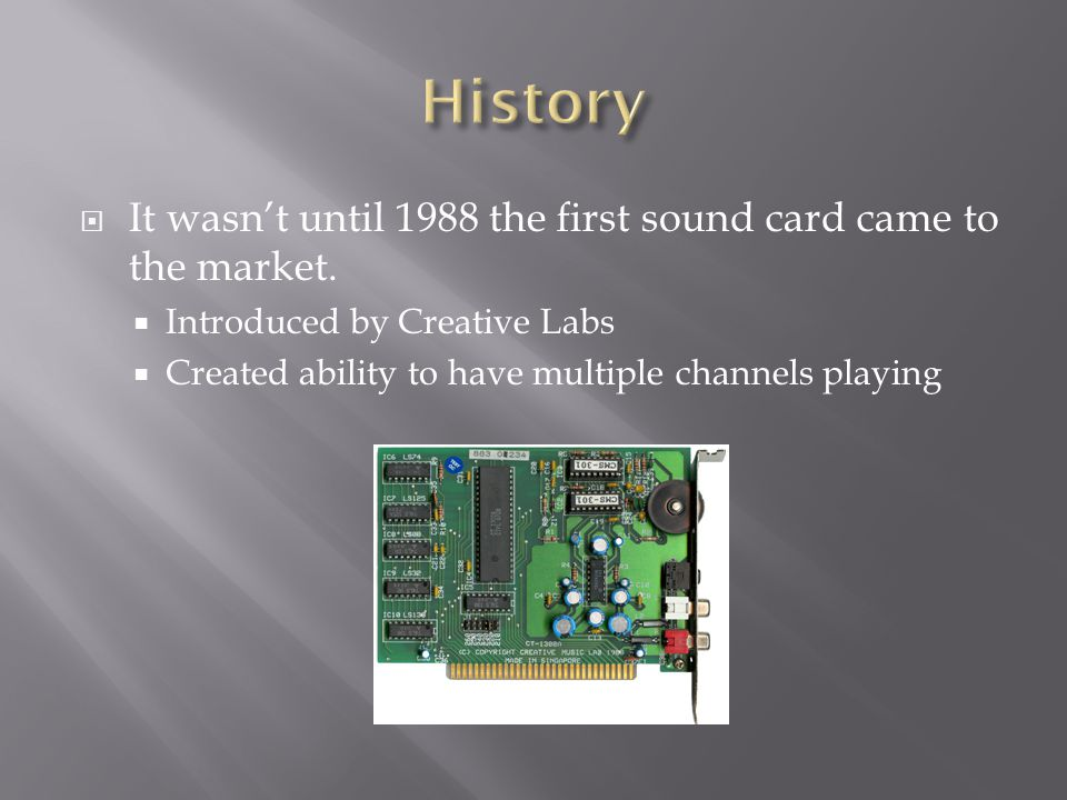  It wasn't until 1988 the first sound card came to the market.  Introduced by Creative Labs  Created ability to have multiple channels playing