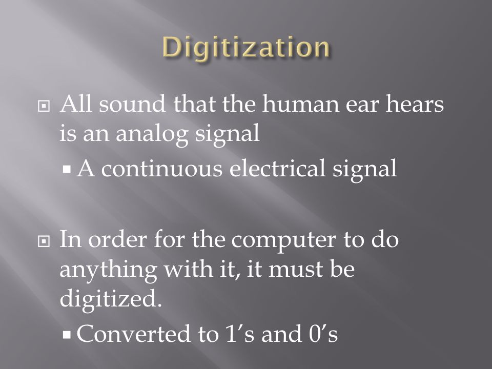  All sound that the human ear hears is an analog signal  A continuous electrical signal  In order for the computer to do anything with it, it must be digitized.