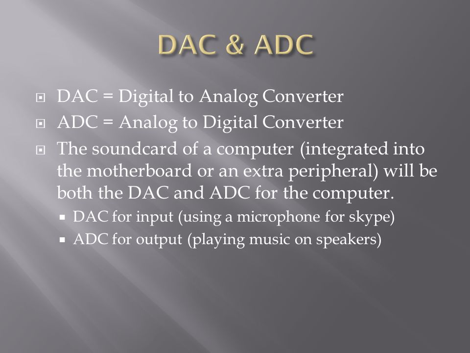  DAC = Digital to Analog Converter  ADC = Analog to Digital Converter  The soundcard of a computer (integrated into the motherboard or an extra peripheral) will be both the DAC and ADC for the computer.