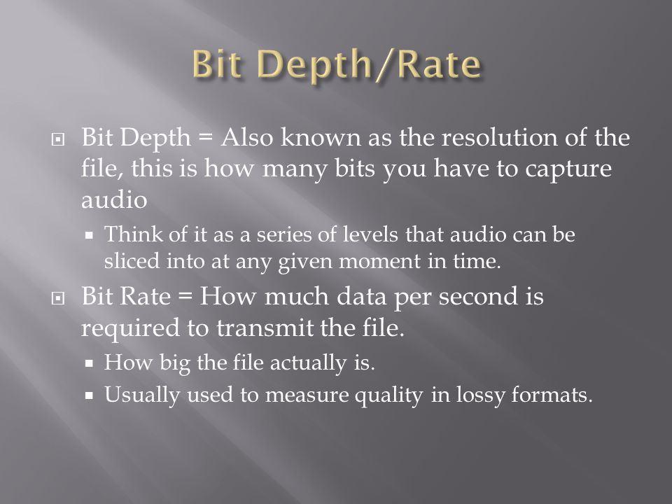  Bit Depth = Also known as the resolution of the file, this is how many bits you have to capture audio  Think of it as a series of levels that audio