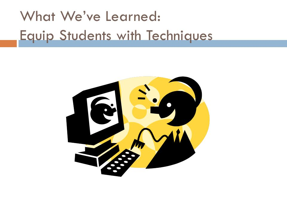 What We've Learned: Equip Students with Techniques