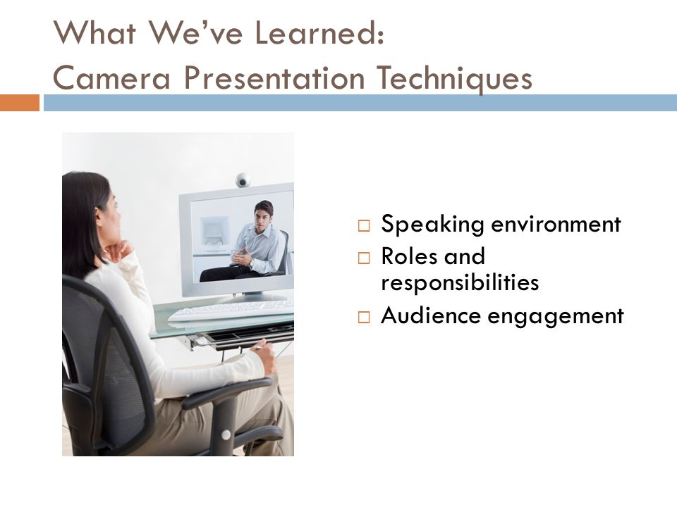 What We've Learned: Camera Presentation Techniques  Speaking environment  Roles and responsibilities  Audience engagement