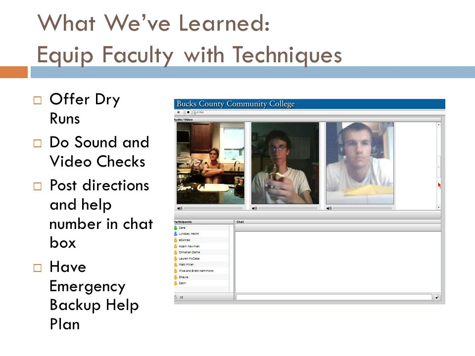 What We've Learned: Equip Faculty with Techniques  Offer Dry Runs  Do Sound and Video Checks  Post directions and help number in chat box  Have Em
