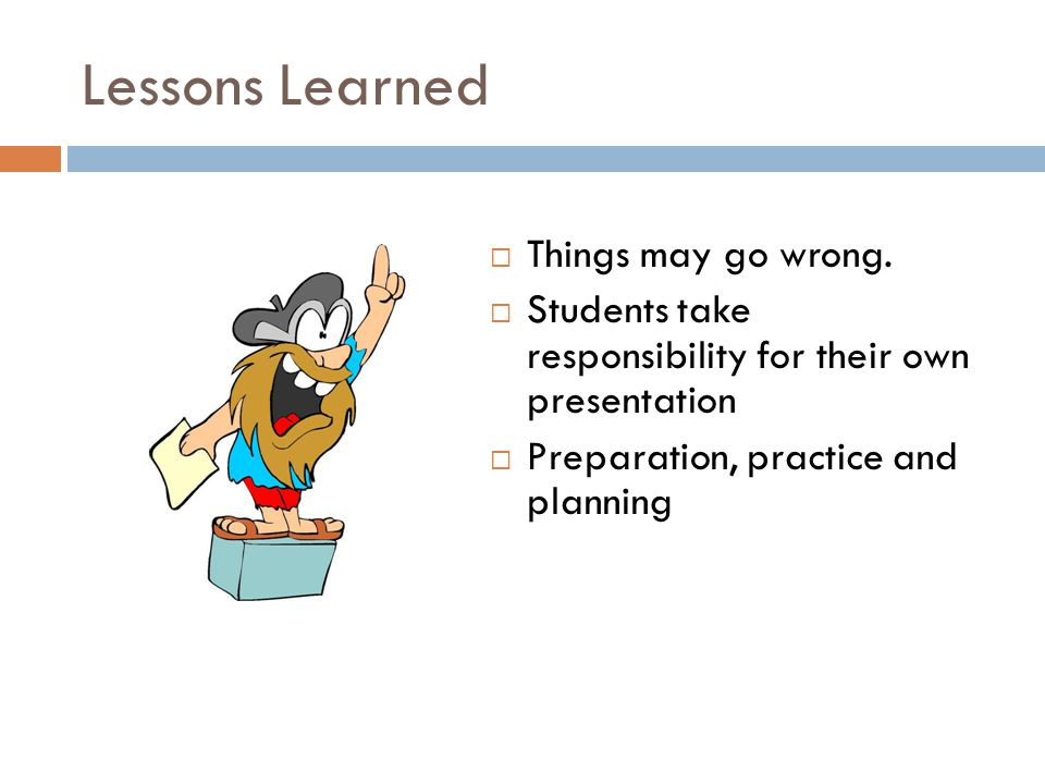 Lessons Learned  Things may go wrong.  Students take responsibility for their own presentation  Preparation, practice and planning