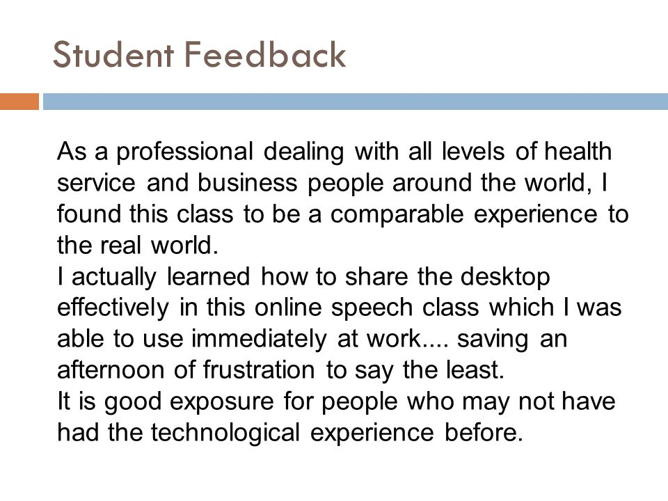 Student Feedback As a professional dealing with all levels of health service and business people around the world, I found this class to be a comparable experience to the real world.