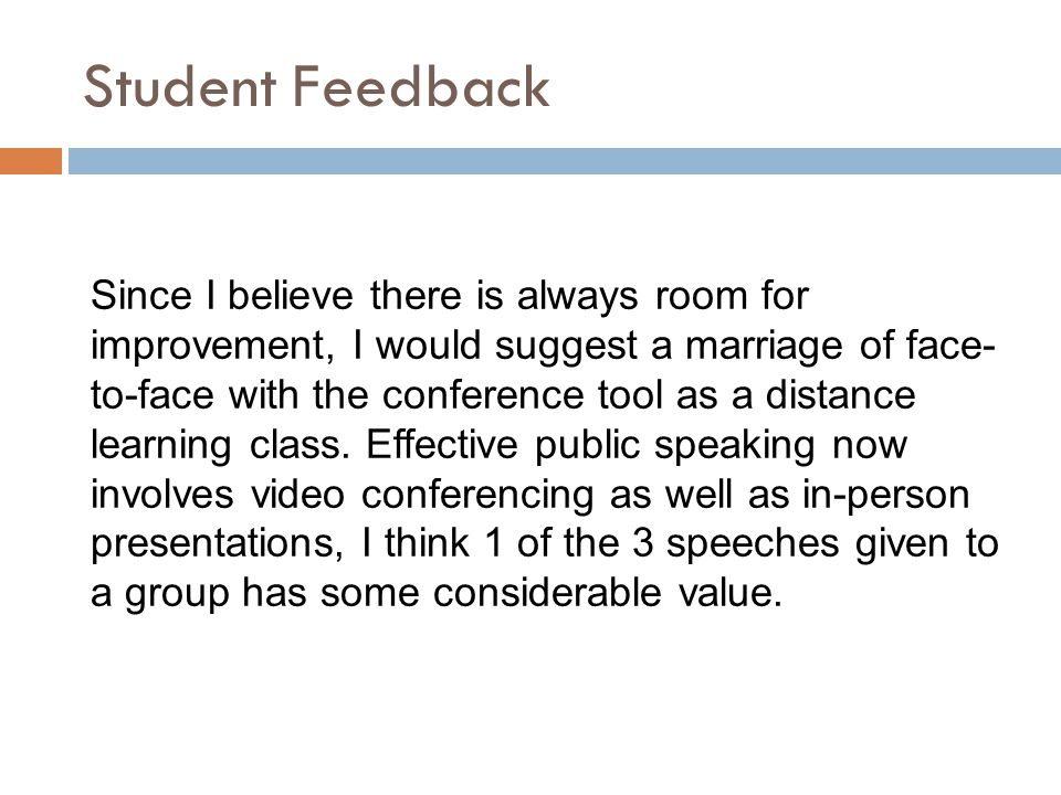 Student Feedback Since I believe there is always room for improvement, I would suggest a marriage of face- to-face with the conference tool as a dista