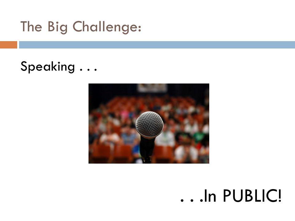 The Big Challenge: Speaking......In PUBLIC!