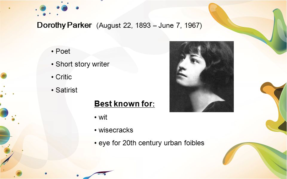 Dorothy Parker (August 22, 1893 – June 7, 1967) Poet Short story writer Critic Satirist Best known for : wit wisecracks eye for 20th century urban foi