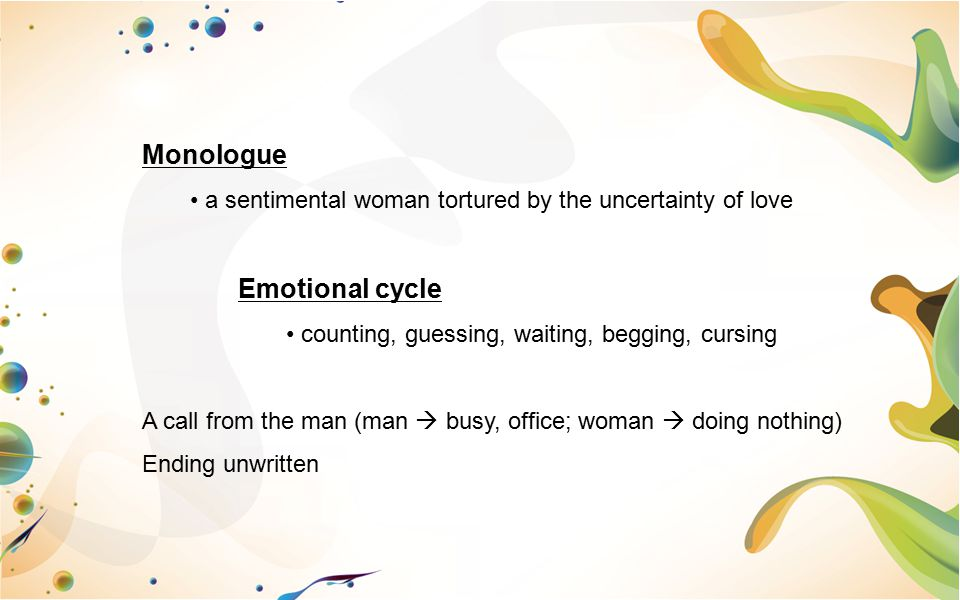 Monologue a sentimental woman tortured by the uncertainty of love Emotional cycle counting, guessing, waiting, begging, cursing A call from the man (m