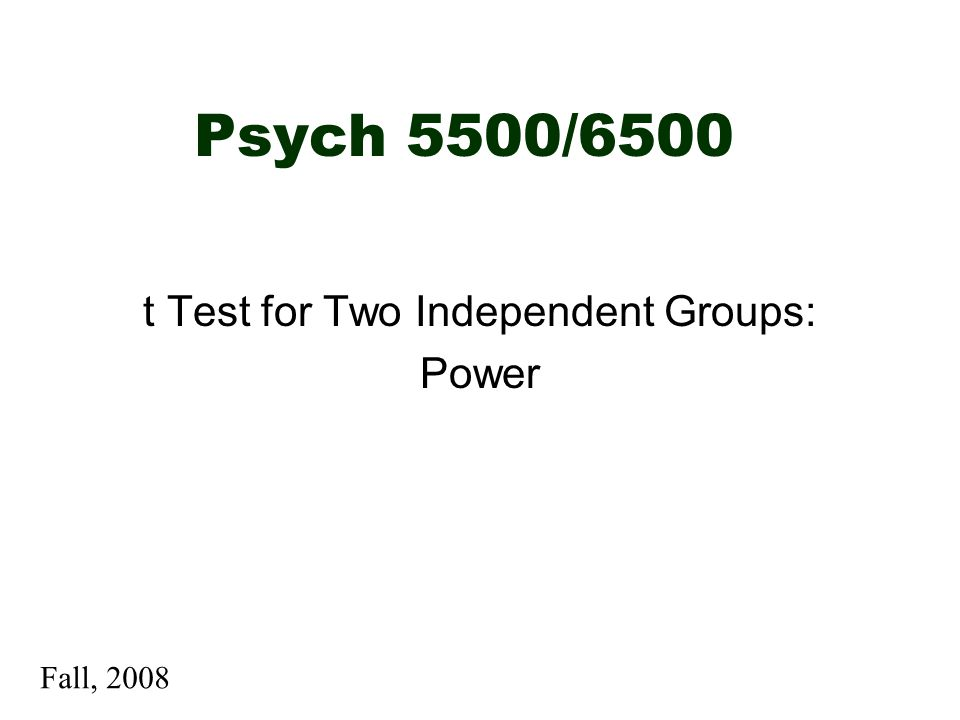 Psych 5500/6500 t Test for Two Independent Groups: Power Fall, 2008