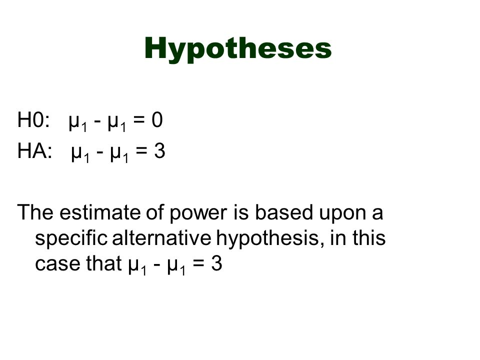Hypotheses H0: μ 1 - μ 1 = 0 HA: μ 1 - μ 1 = 3 The estimate of power is based upon a specific alternative hypothesis, in this case that μ 1 - μ 1 = 3