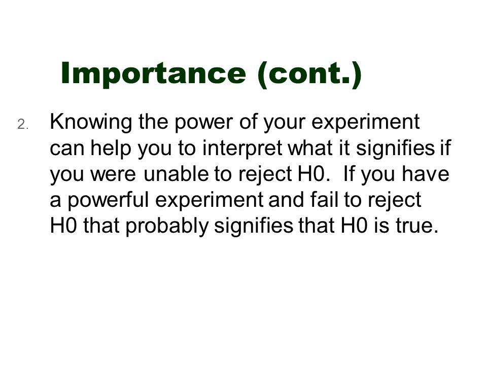 Importance (cont.) 2. Knowing the power of your experiment can help you to interpret what it signifies if you were unable to reject H0. If you have a