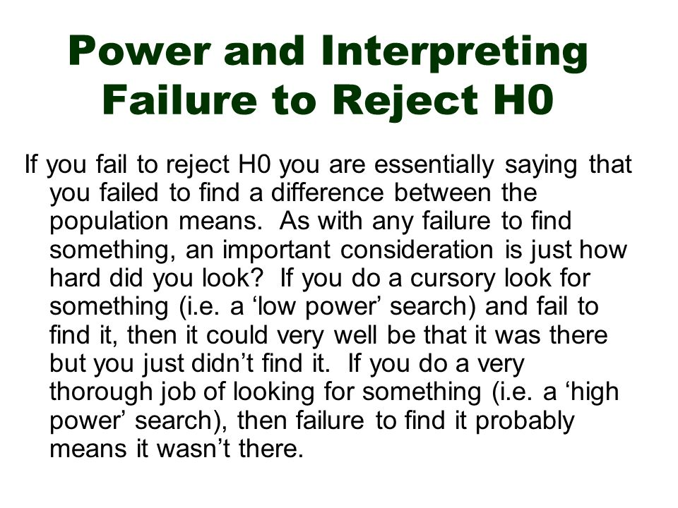 Power and Interpreting Failure to Reject H0 If you fail to reject H0 you are essentially saying that you failed to find a difference between the population means.