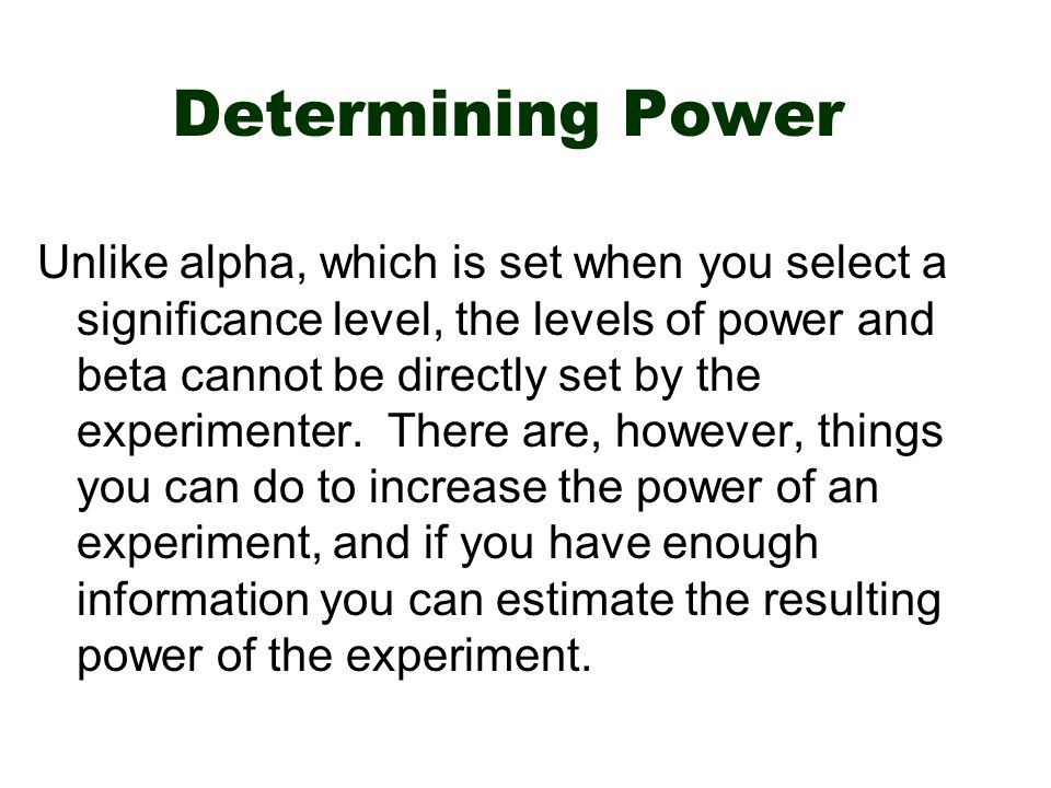 Determining Power Unlike alpha, which is set when you select a significance level, the levels of power and beta cannot be directly set by the experimenter.
