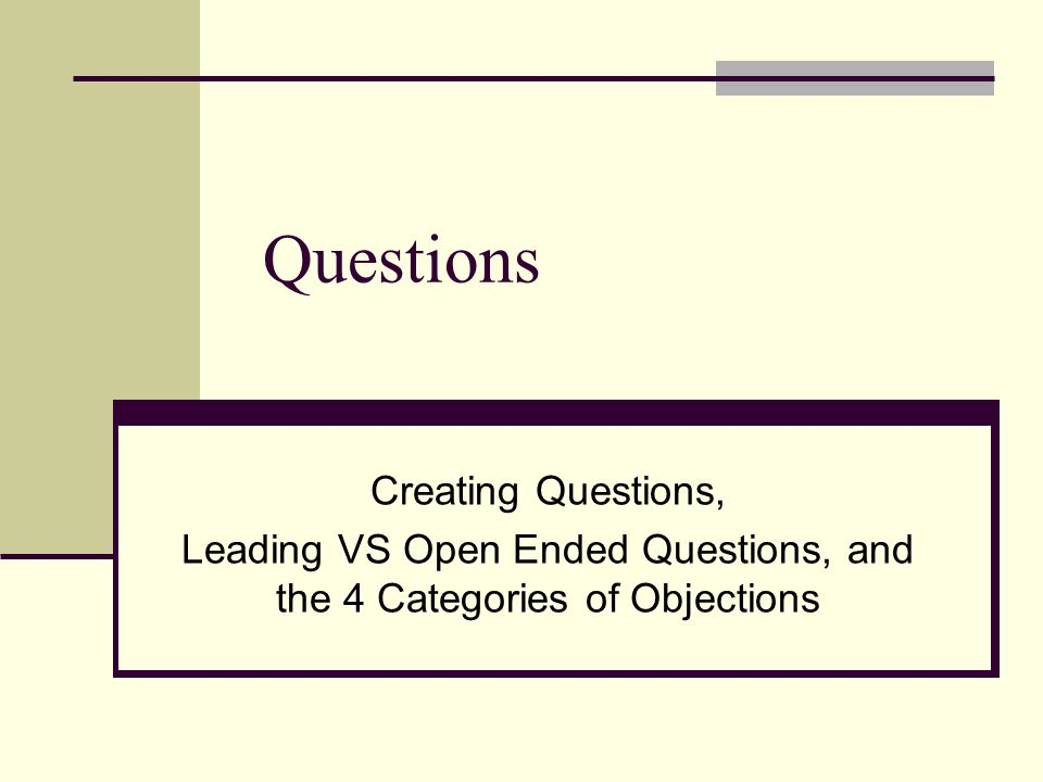 Questions Creating Questions, Leading VS Open Ended Questions, and the 4 Categories of Objections