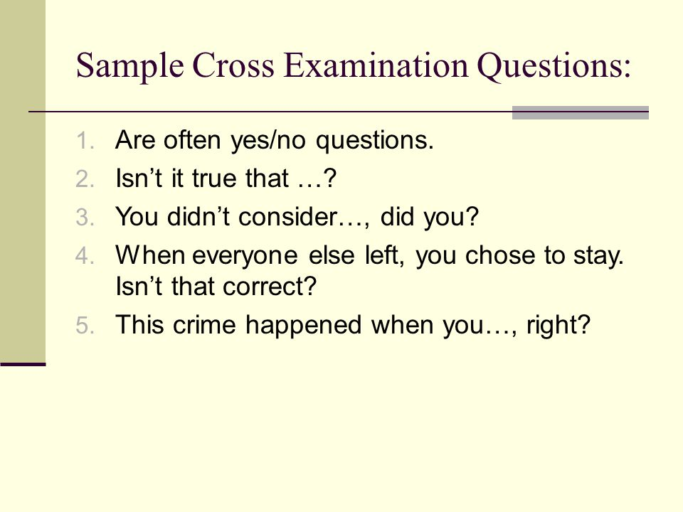 Sample Cross Examination Questions: 1. Are often yes/no questions. 2. Isn't it true that …? 3. You didn't consider…, did you? 4. When everyone else le