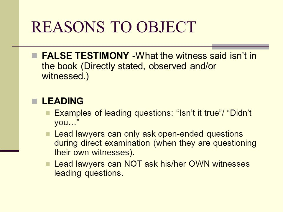 REASONS TO OBJECT FALSE TESTIMONY -What the witness said isn't in the book (Directly stated, observed and/or witnessed.) LEADING Examples of leading q