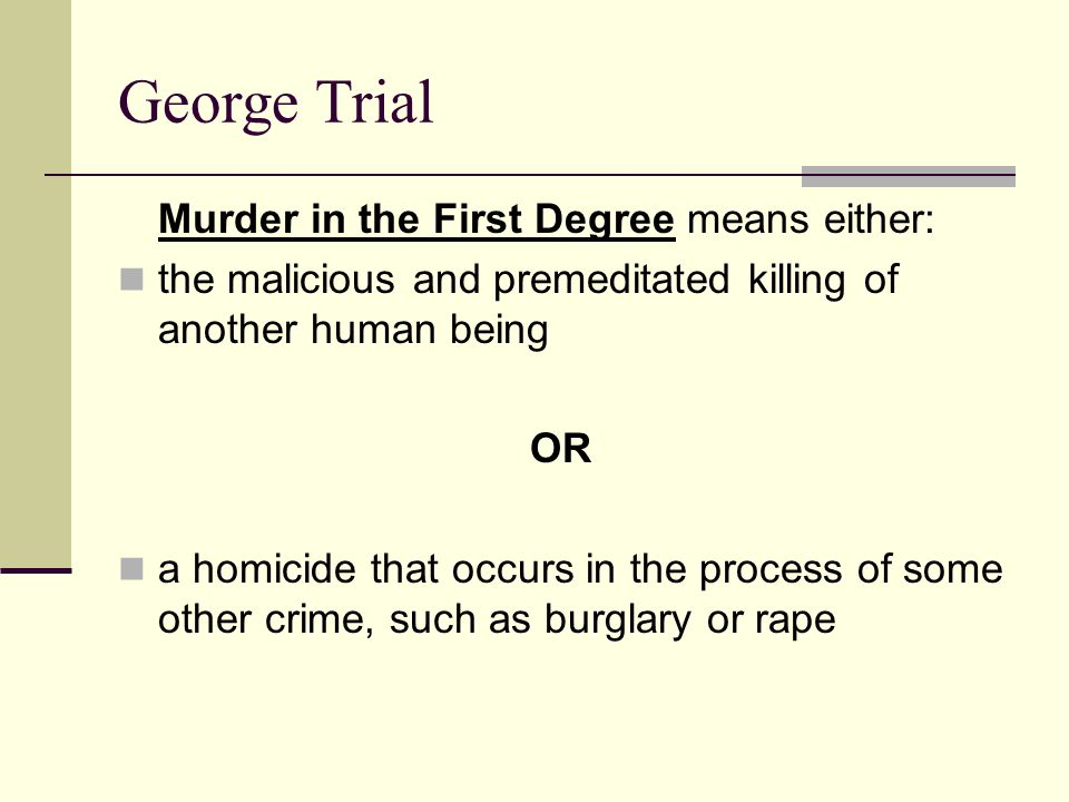 George Trial Murder in the First Degree means either: the malicious and premeditated killing of another human being OR a homicide that occurs in the p