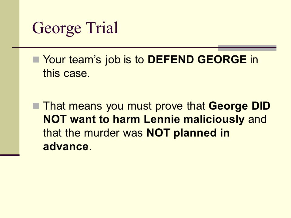 George Trial Your team's job is to DEFEND GEORGE in this case. That means you must prove that George DID NOT want to harm Lennie maliciously and that
