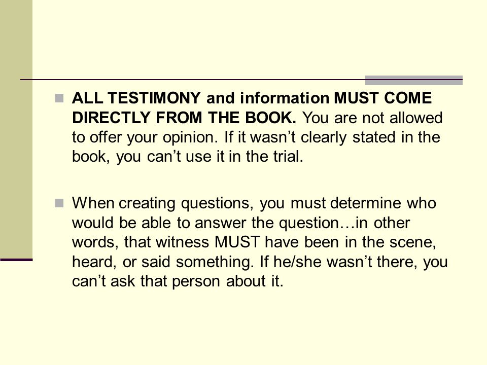 ALL TESTIMONY and information MUST COME DIRECTLY FROM THE BOOK. You are not allowed to offer your opinion. If it wasn't clearly stated in the book, yo