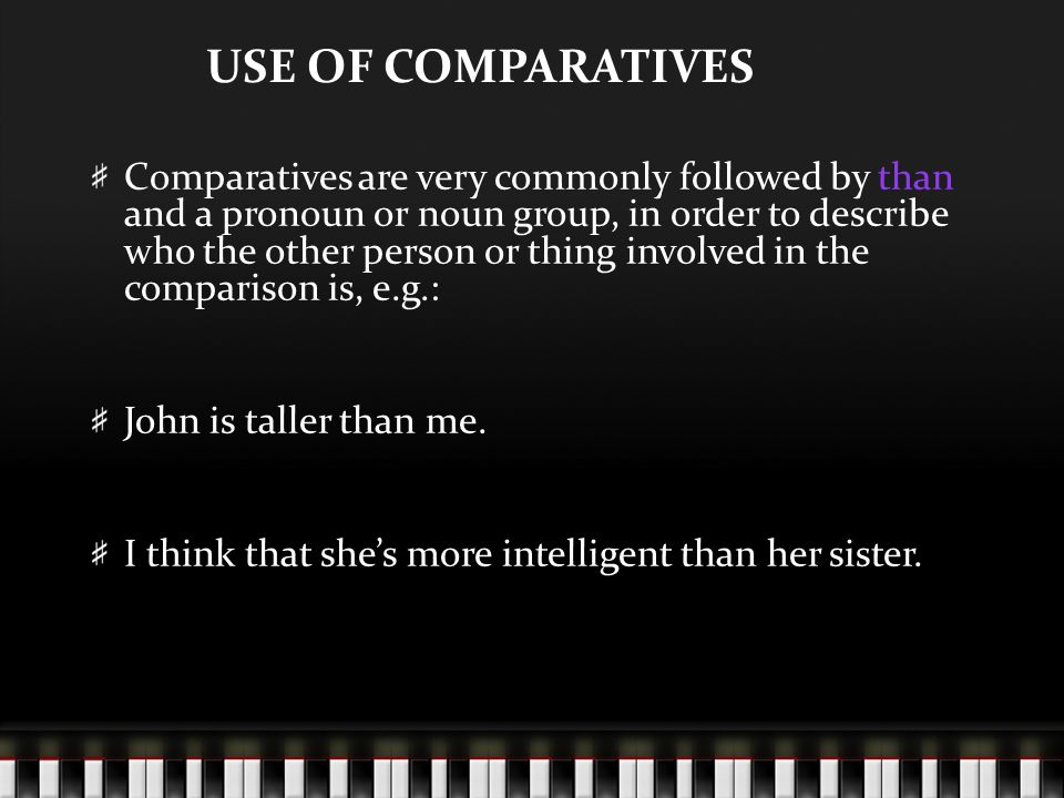 USE OF COMPARATIVES Comparatives are very commonly followed by than and a pronoun or noun group, in order to describe who the other person or thing involved in the comparison is, e.g.: John is taller than me.