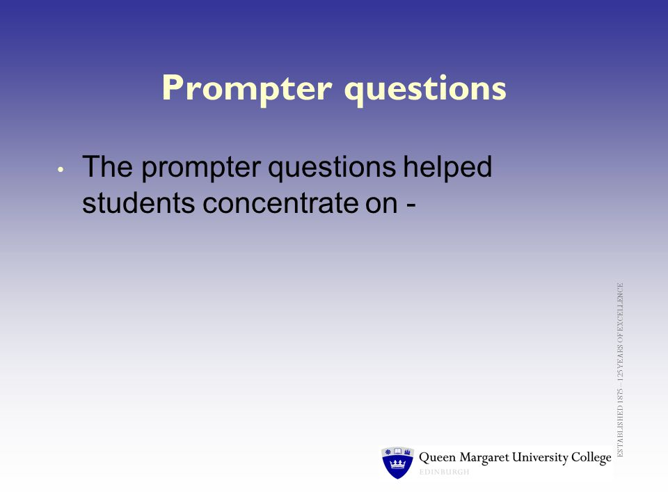 ESTABLISHED 1875 – 125 YEARS OF EXCELLENCE Prompter questions The prompter questions helped students concentrate on -