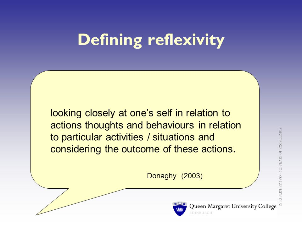 ESTABLISHED 1875 – 125 YEARS OF EXCELLENCE Defining reflexivity looking closely at one's self in relation to actions thoughts and behaviours in relation to particular activities / situations and considering the outcome of these actions.