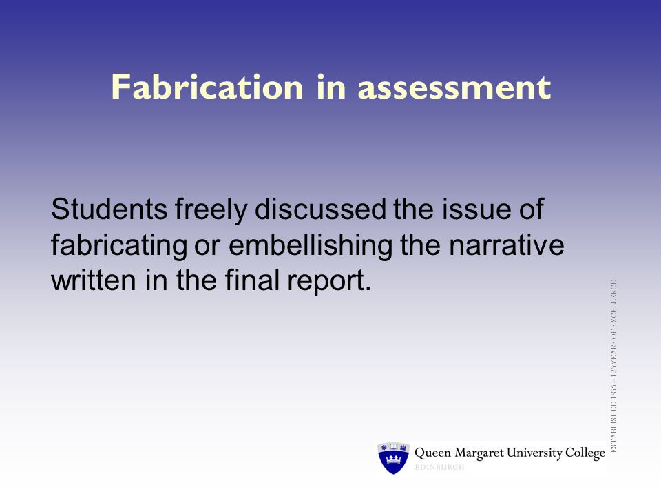 ESTABLISHED 1875 – 125 YEARS OF EXCELLENCE Fabrication in assessment Students freely discussed the issue of fabricating or embellishing the narrative written in the final report.