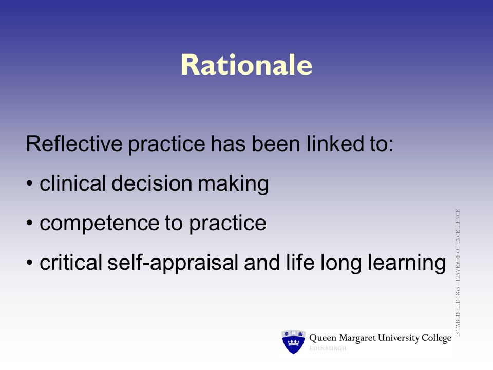 Rationale Reflective practice has been linked to: clinical decision making competence to practice critical self-appraisal and life long learning