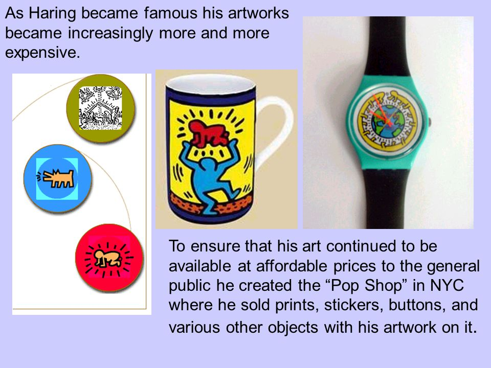 As Haring became famous his artworks became increasingly more and more expensive. To ensure that his art continued to be available at affordable price