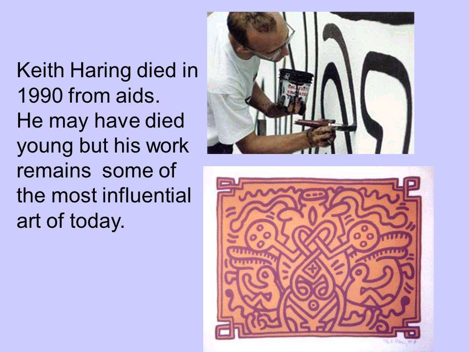 Keith Haring died in 1990 from aids. He may have died young but his work remains some of the most influential art of today.