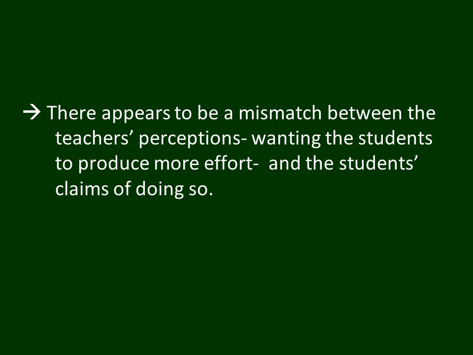  There appears to be a mismatch between the teachers' perceptions- wanting the students to produce more effort- and the students' claims of doing so.