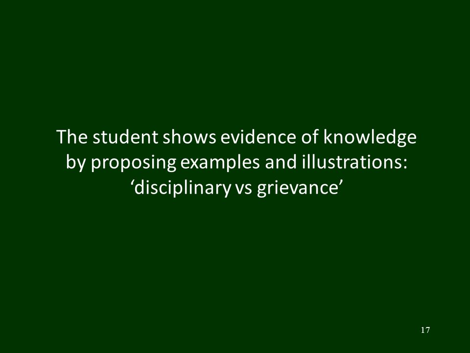 17 The student shows evidence of knowledge by proposing examples and illustrations: 'disciplinary vs grievance'