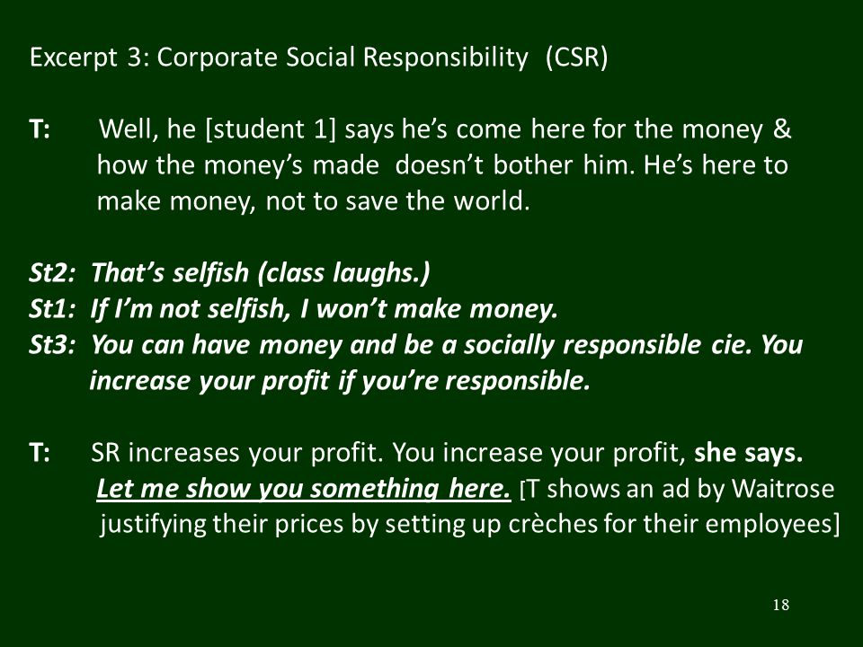 18 Excerpt 3: Corporate Social Responsibility (CSR) T: Well, he [student 1] says he's come here for the money & how the money's made doesn't bother hi