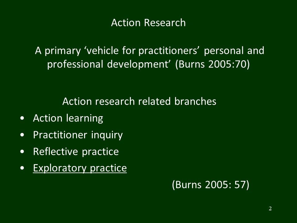 Action Research A primary 'vehicle for practitioners' personal and professional development' (Burns 2005:70) Action research related branches Action l