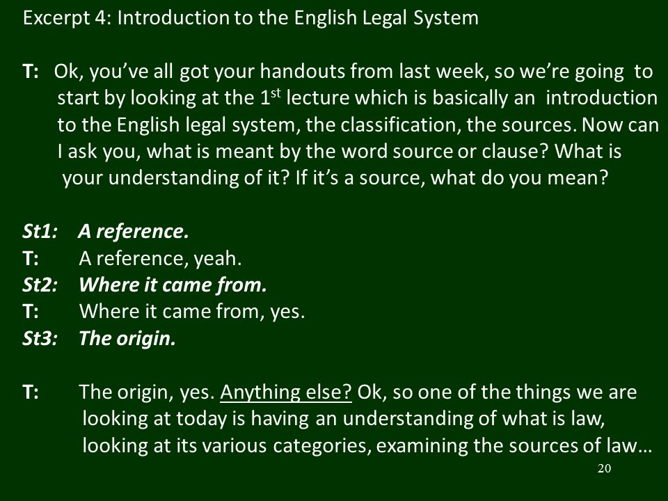 20 Excerpt 4: Introduction to the English Legal System T: Ok, you've all got your handouts from last week, so we're going to start by looking at the 1