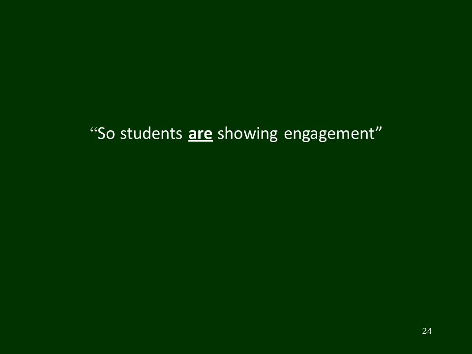 "24 "" So students are showing engagement"""