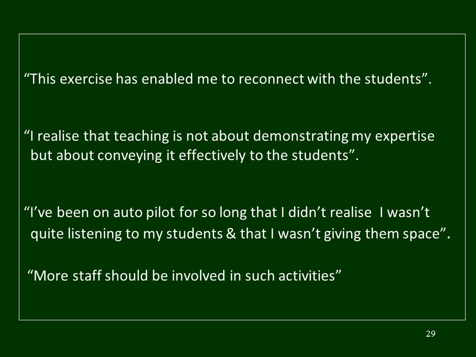 "29 ""This exercise has enabled me to reconnect with the students"". ""I realise that teaching is not about demonstrating my expertise but about conveying"