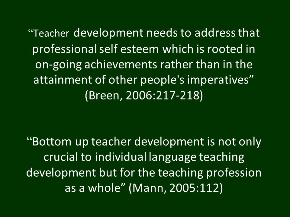 """ Teacher development needs to address that professional self esteem which is rooted in on-going achievements rather than in the attainment of other p"