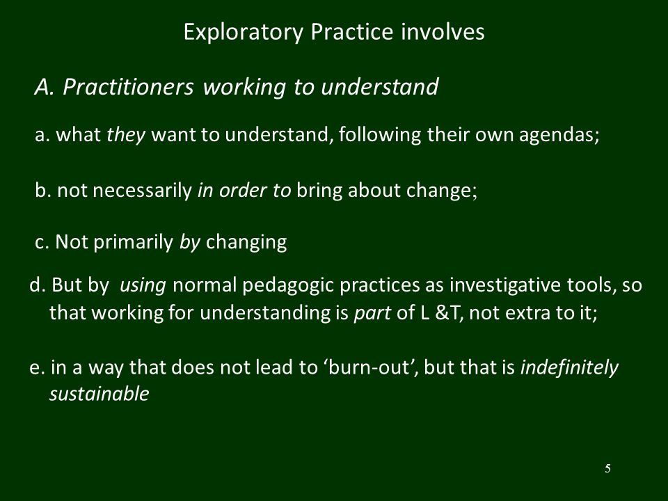 5 Exploratory Practice involves A. Practitioners working to understand a. what they want to understand, following their own agendas; b. not necessaril