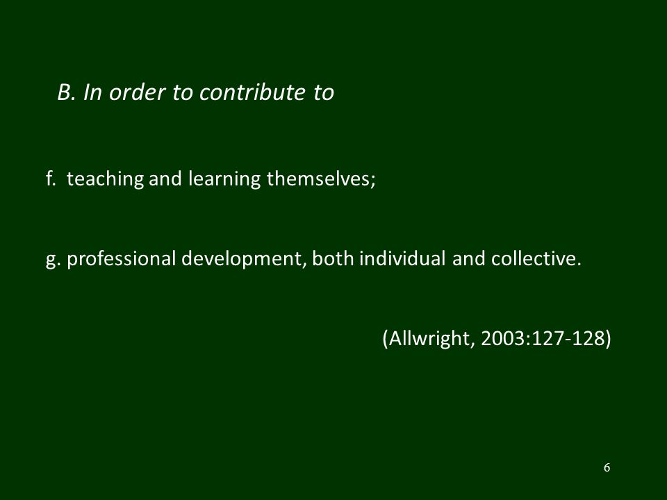 6 B. In order to contribute to f. teaching and learning themselves; g. professional development, both individual and collective. (Allwright, 2003:127-